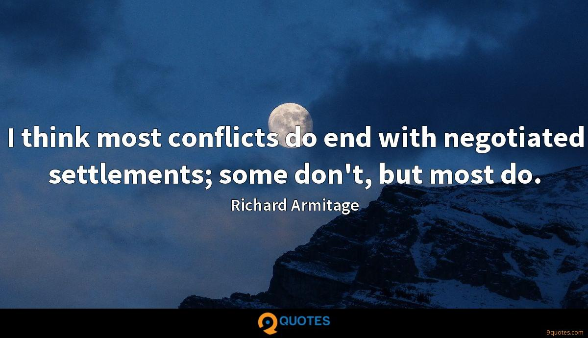 I think most conflicts do end with negotiated settlements; some don't, but most do.