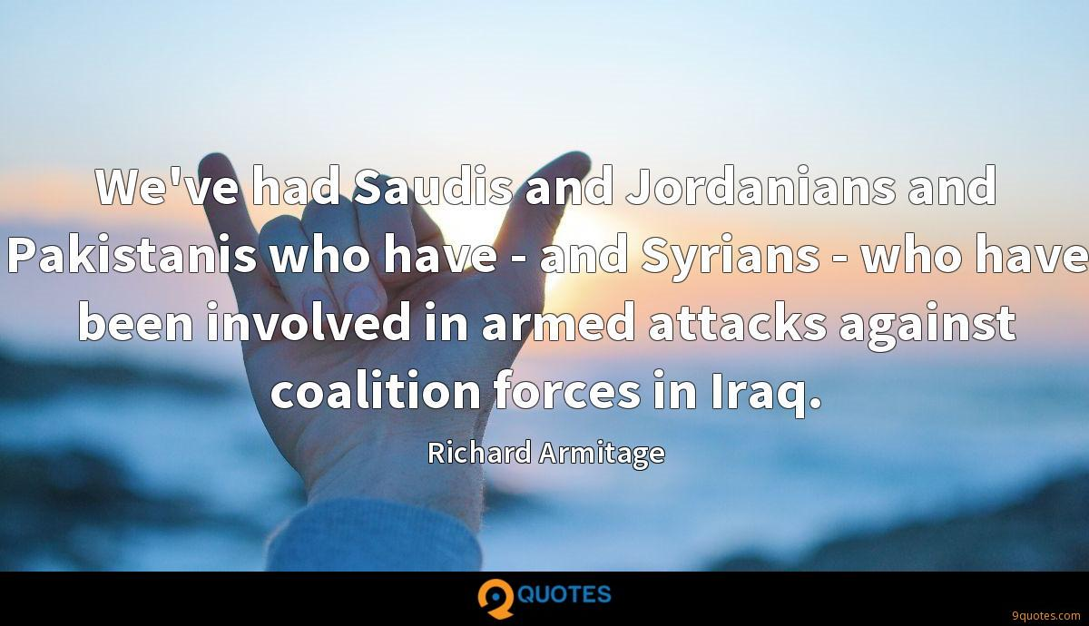 We've had Saudis and Jordanians and Pakistanis who have - and Syrians - who have been involved in armed attacks against coalition forces in Iraq.