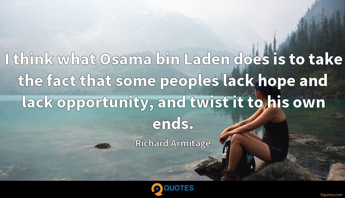 I think what Osama bin Laden does is to take the fact that some peoples lack hope and lack opportunity, and twist it to his own ends.