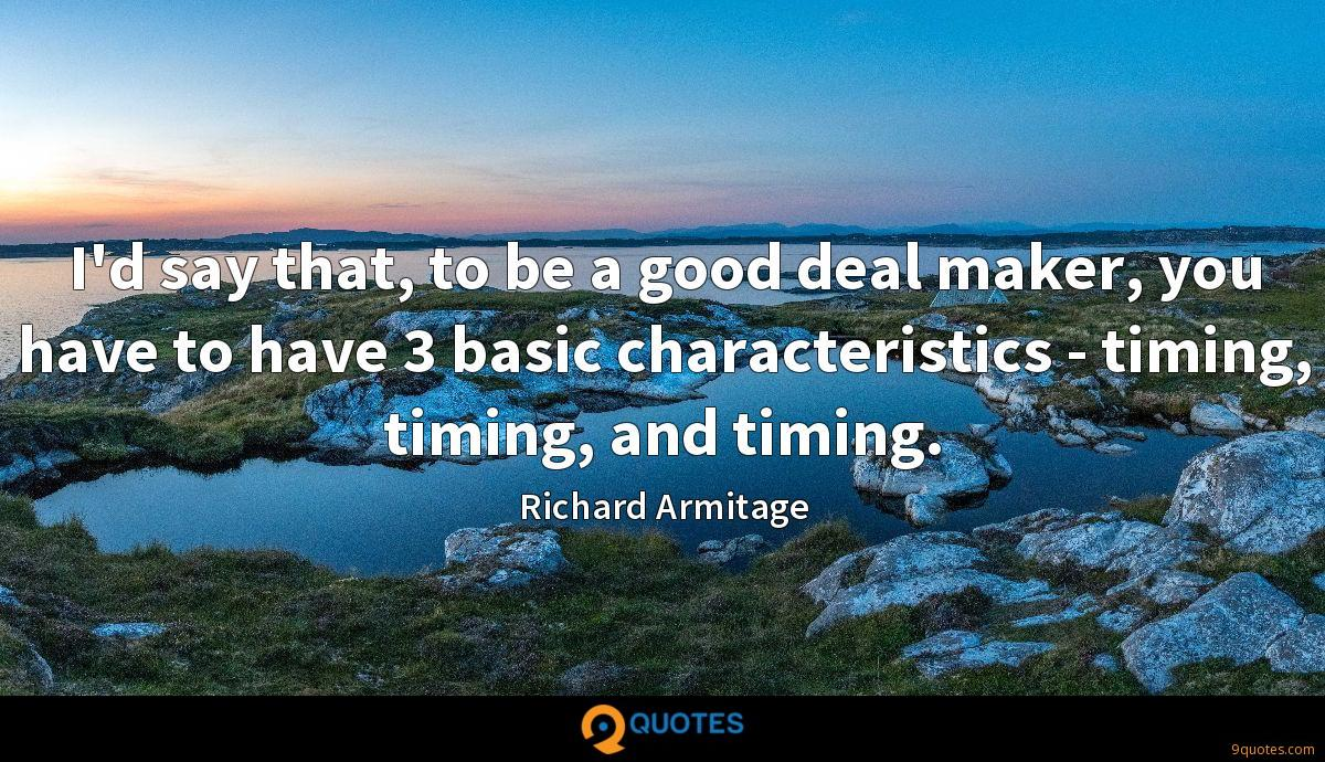 I'd say that, to be a good deal maker, you have to have 3 basic characteristics - timing, timing, and timing.