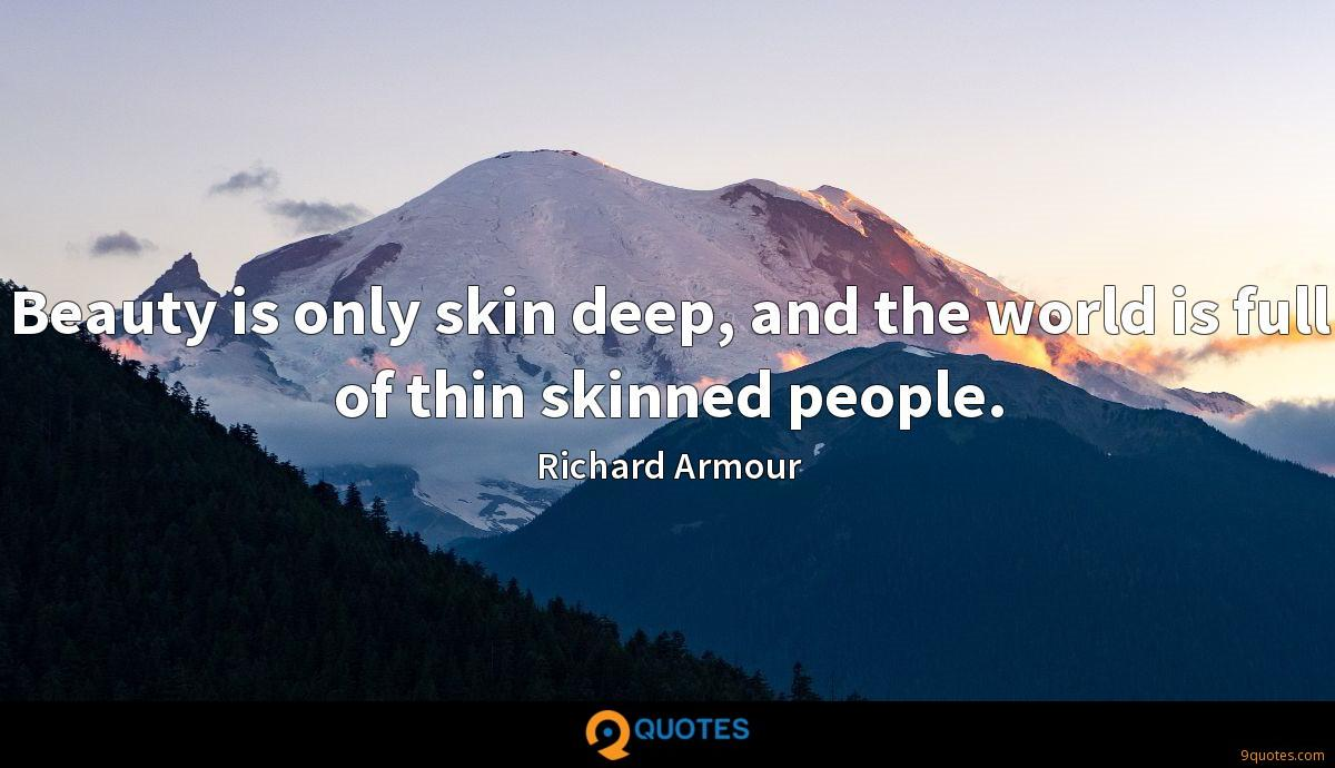Beauty is only skin deep, and the world is full of thin skinned people.
