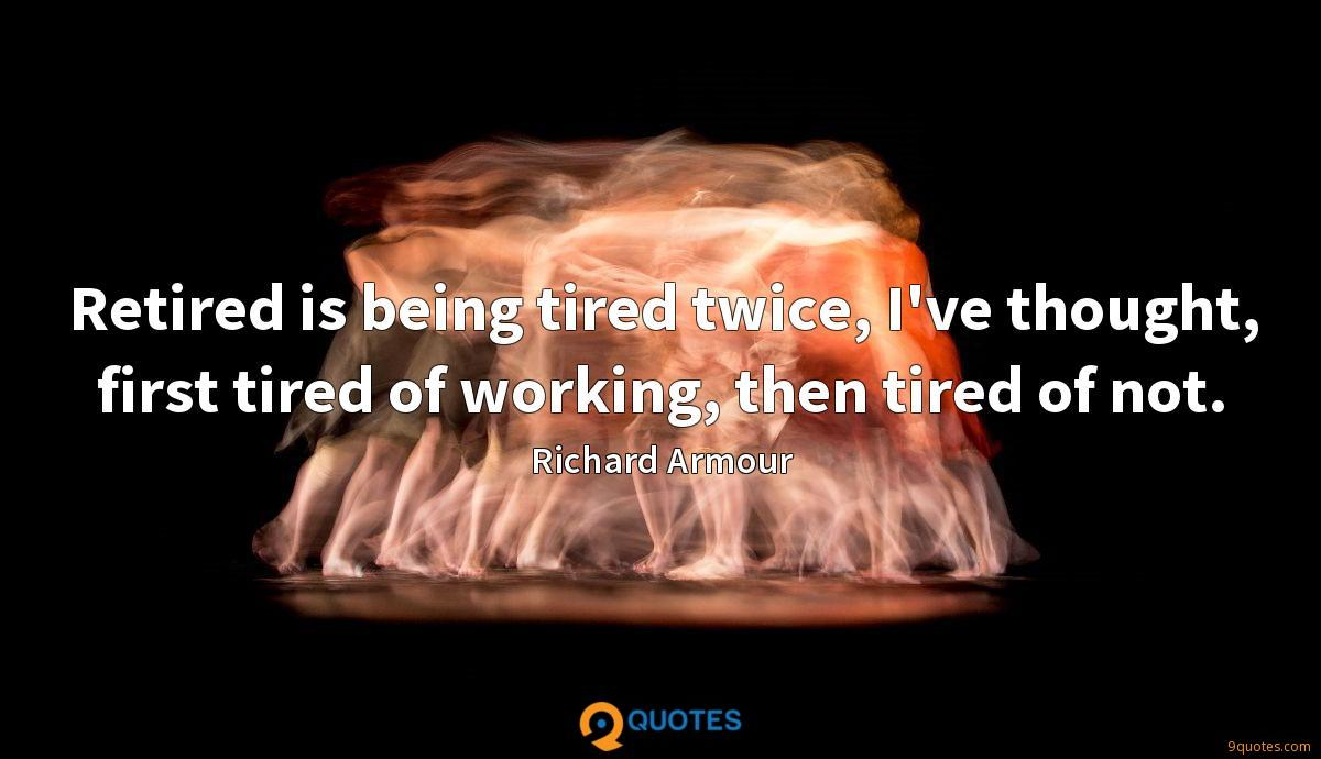 Retired is being tired twice, I've thought, first tired of working, then tired of not.