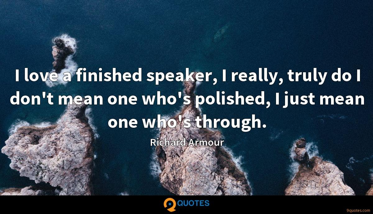 I love a finished speaker, I really, truly do I don't mean one who's polished, I just mean one who's through.