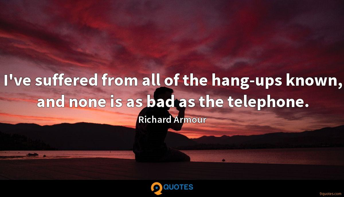 I've suffered from all of the hang-ups known, and none is as bad as the telephone.