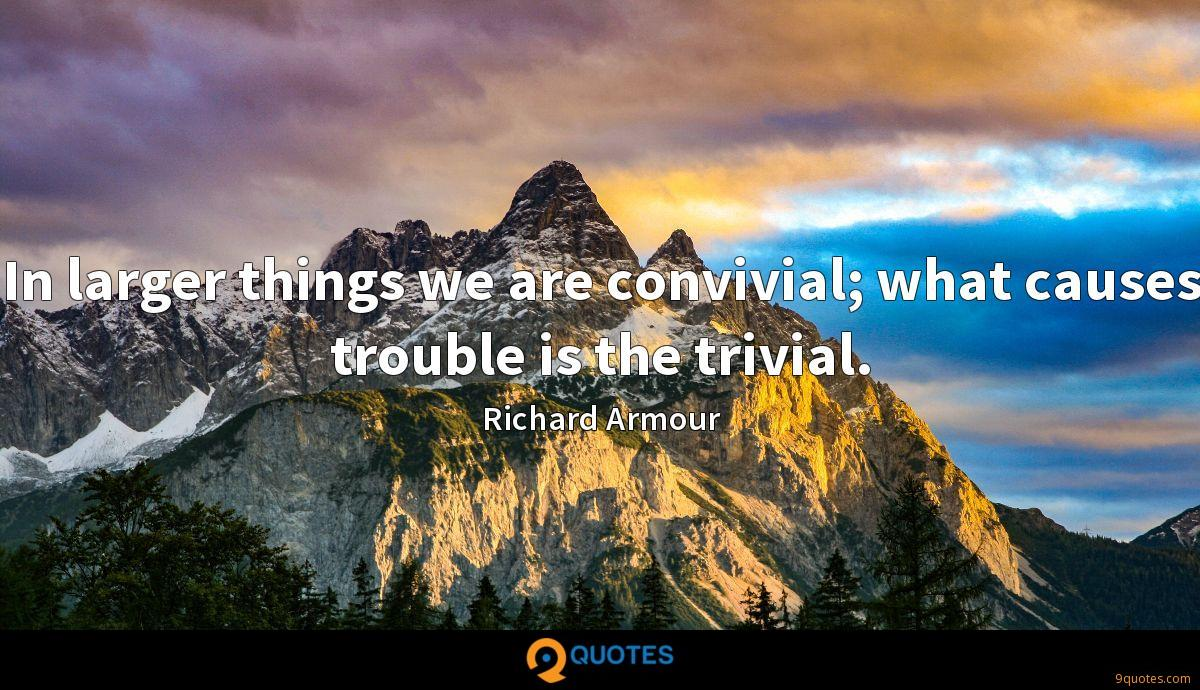 In larger things we are convivial; what causes trouble is the trivial.