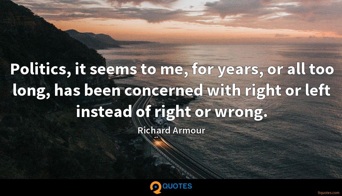 Politics, it seems to me, for years, or all too long, has been concerned with right or left instead of right or wrong.
