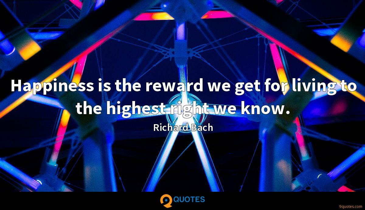 Happiness is the reward we get for living to the highest right we know.