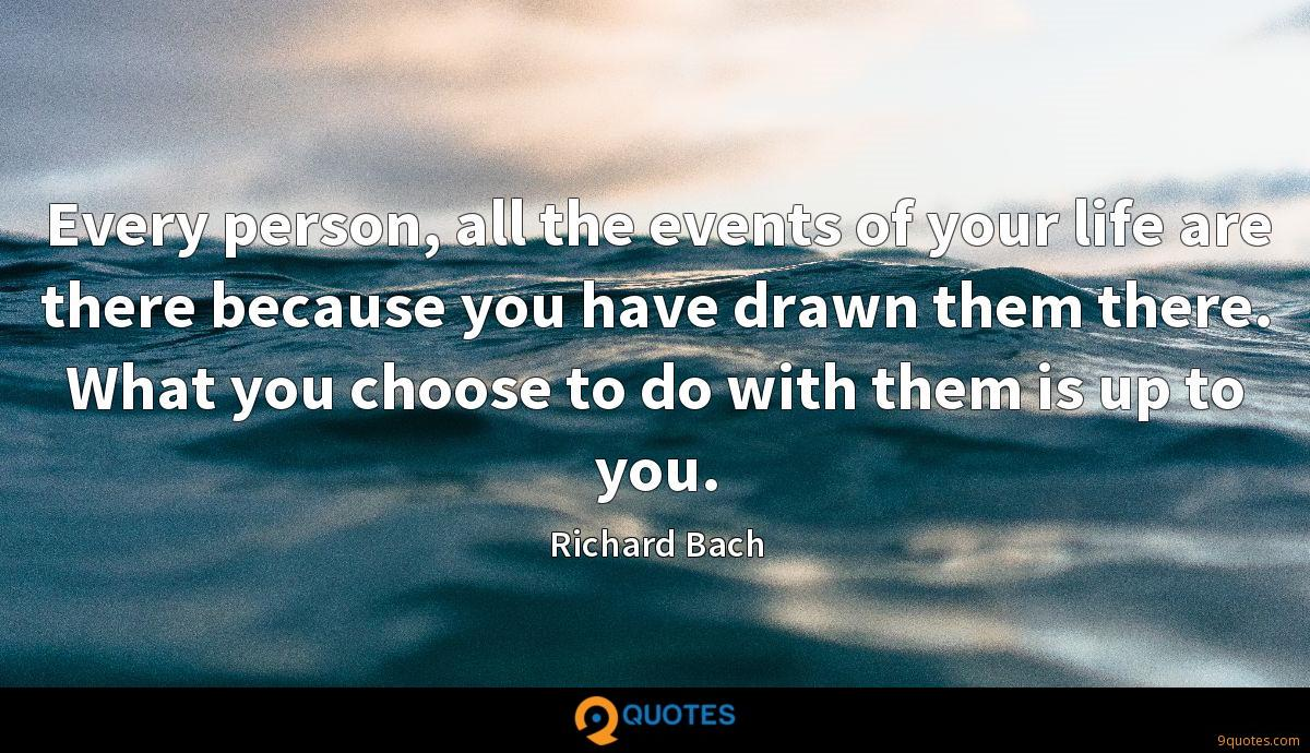 Every person, all the events of your life are there because you have drawn them there. What you choose to do with them is up to you.