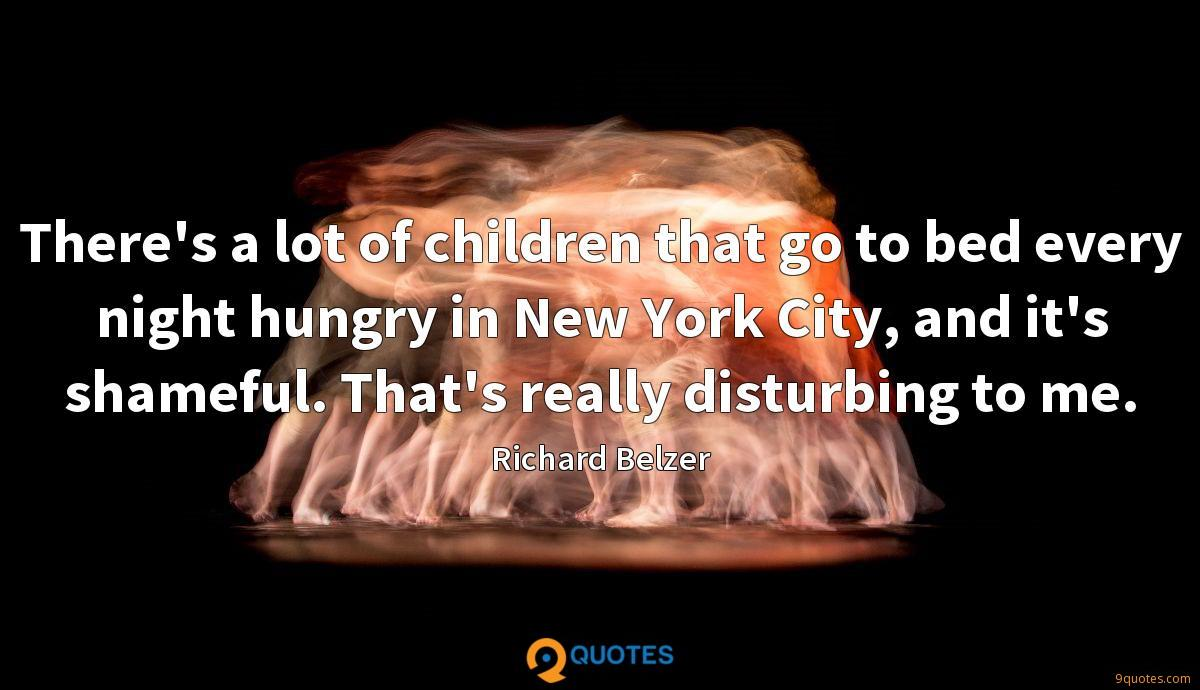 There's a lot of children that go to bed every night hungry in New York City, and it's shameful. That's really disturbing to me.