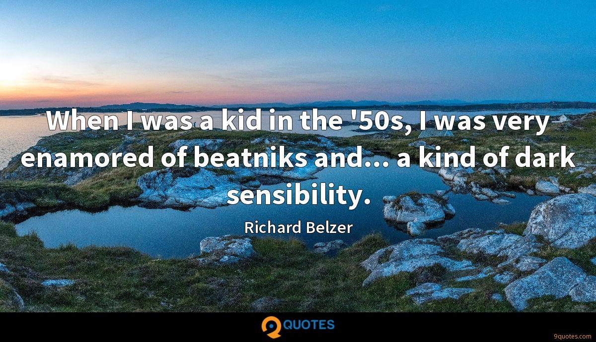 When I was a kid in the '50s, I was very enamored of beatniks and... a kind of dark sensibility.