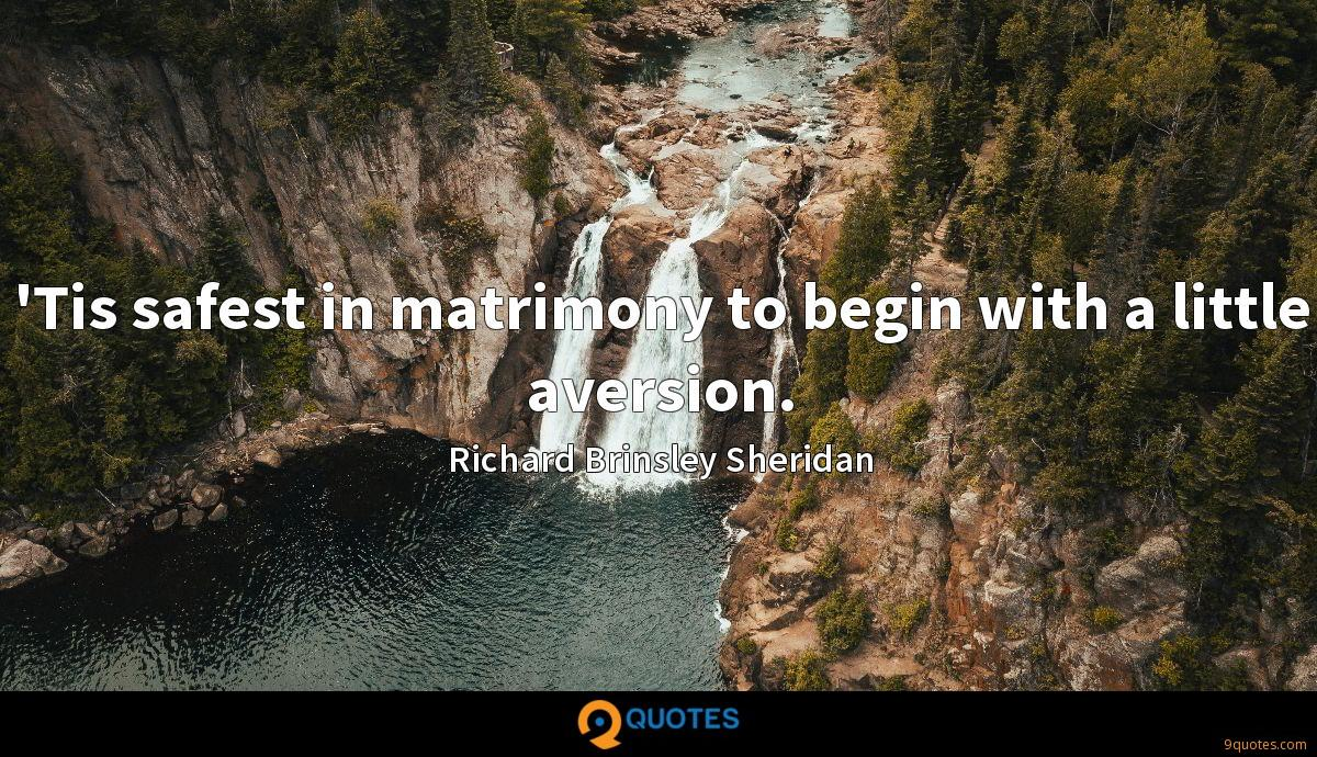'Tis safest in matrimony to begin with a little aversion.