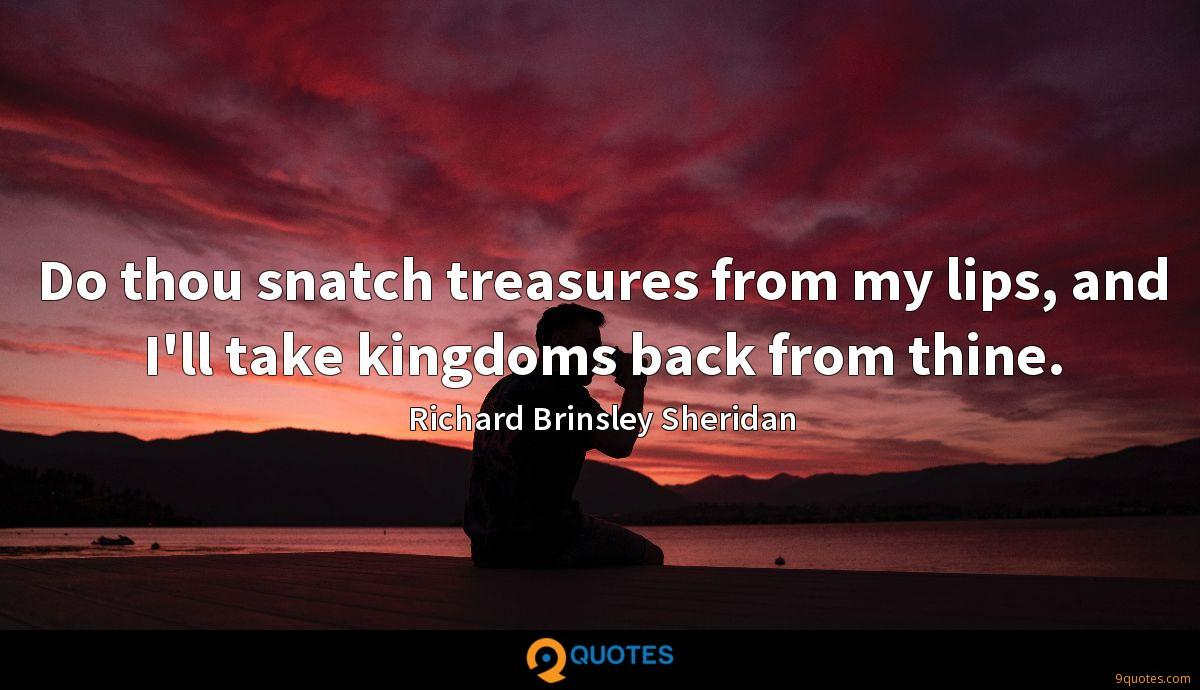Do thou snatch treasures from my lips, and I'll take kingdoms back from thine.