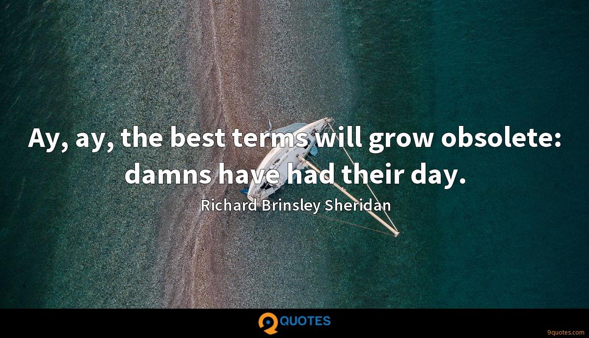 Ay, ay, the best terms will grow obsolete: damns have had their day.
