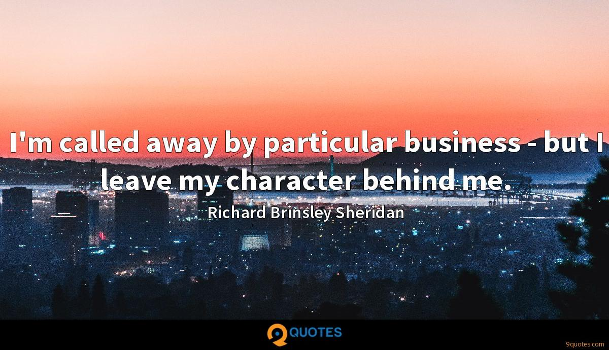 I'm called away by particular business - but I leave my character behind me.
