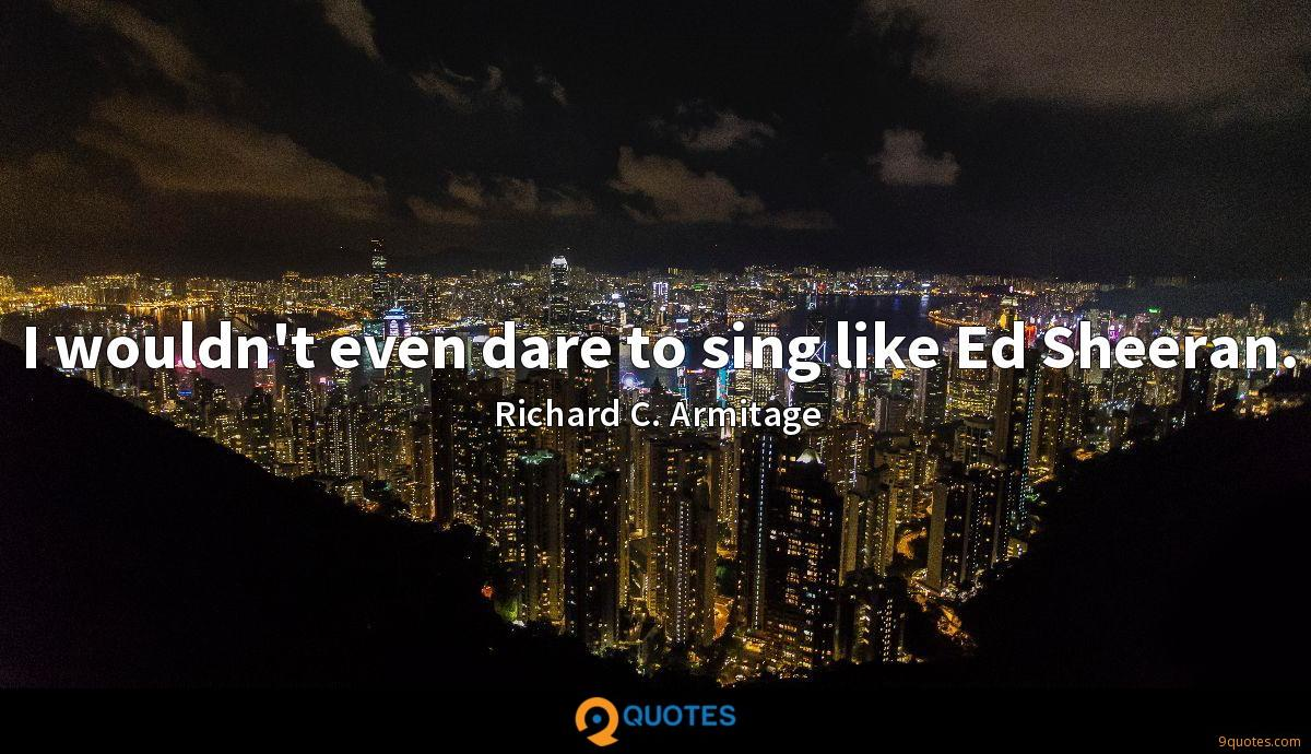 I wouldn't even dare to sing like Ed Sheeran.