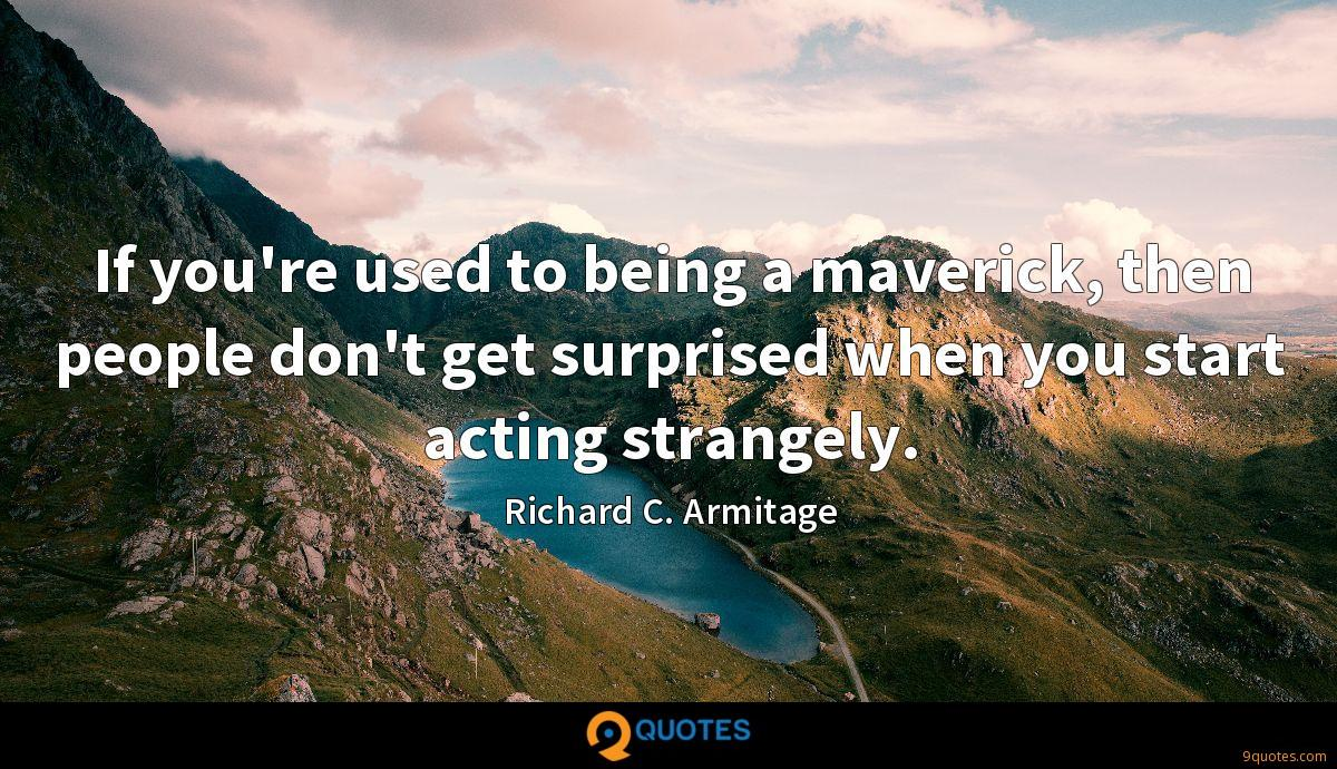 If you're used to being a maverick, then people don't get surprised when you start acting strangely.