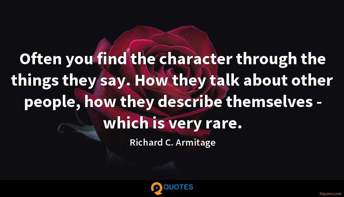 Often you find the character through the things they say. How they talk about other people, how they describe themselves - which is very rare.