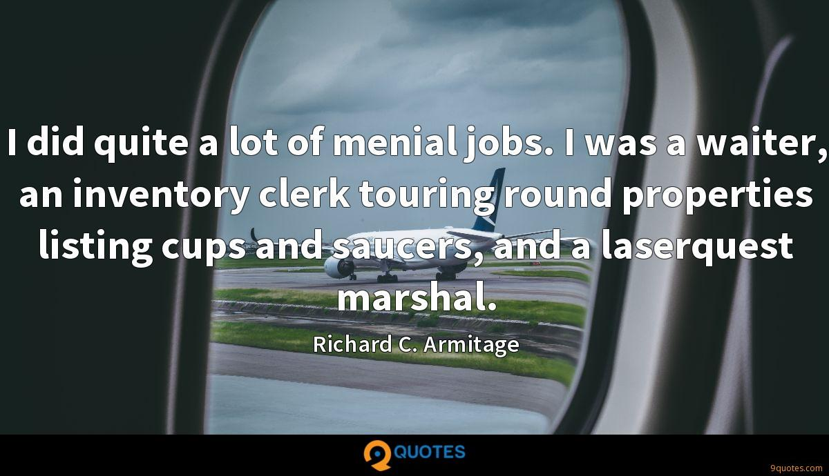 I did quite a lot of menial jobs. I was a waiter, an inventory clerk touring round properties listing cups and saucers, and a laserquest marshal.