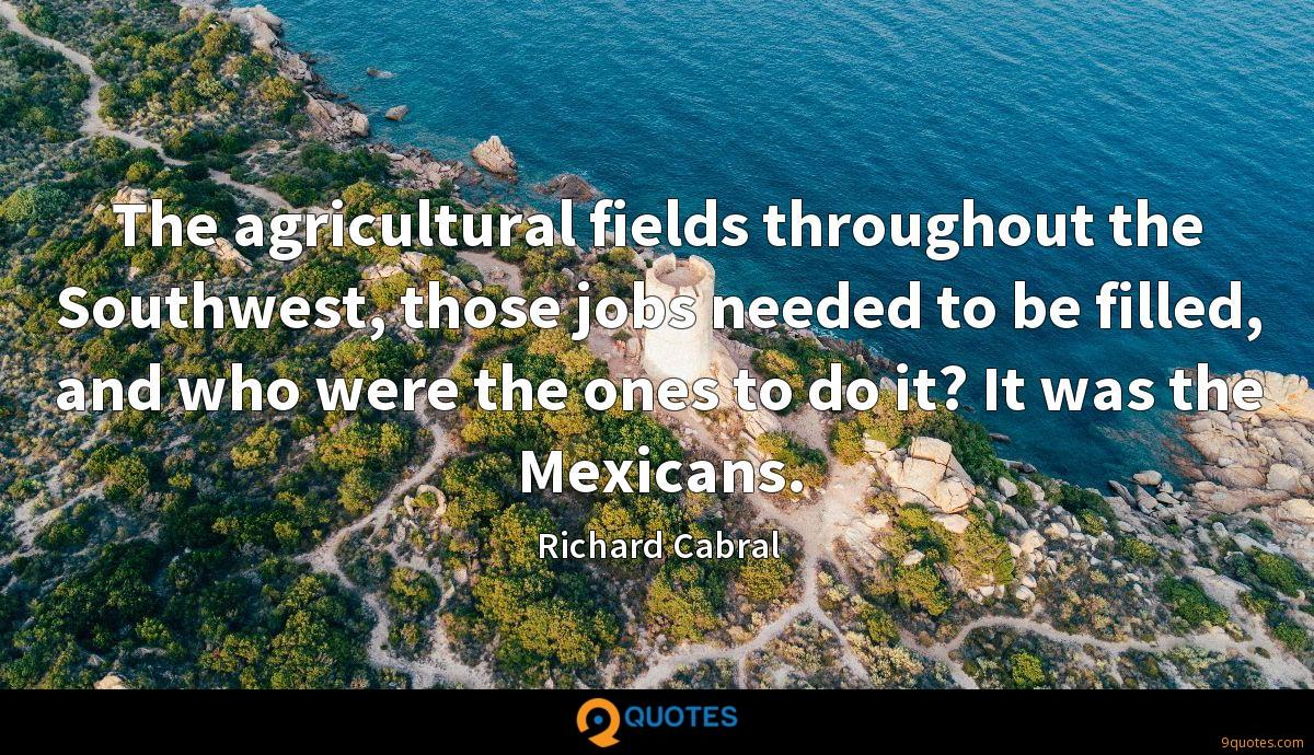 The agricultural fields throughout the Southwest, those jobs needed to be filled, and who were the ones to do it? It was the Mexicans.