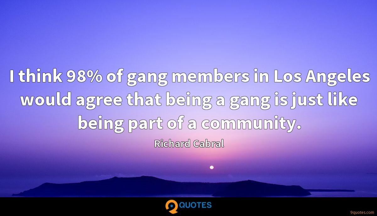 I think 98% of gang members in Los Angeles would agree that being a gang is just like being part of a community.