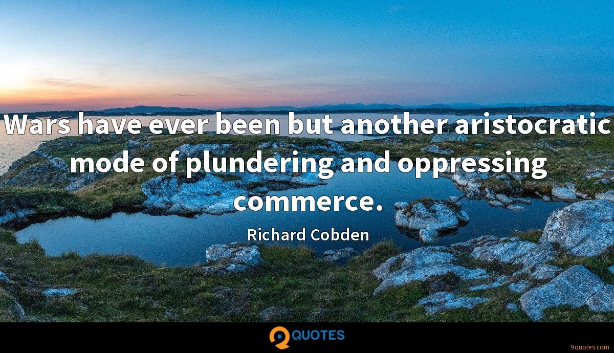 Wars have ever been but another aristocratic mode of plundering and oppressing commerce.
