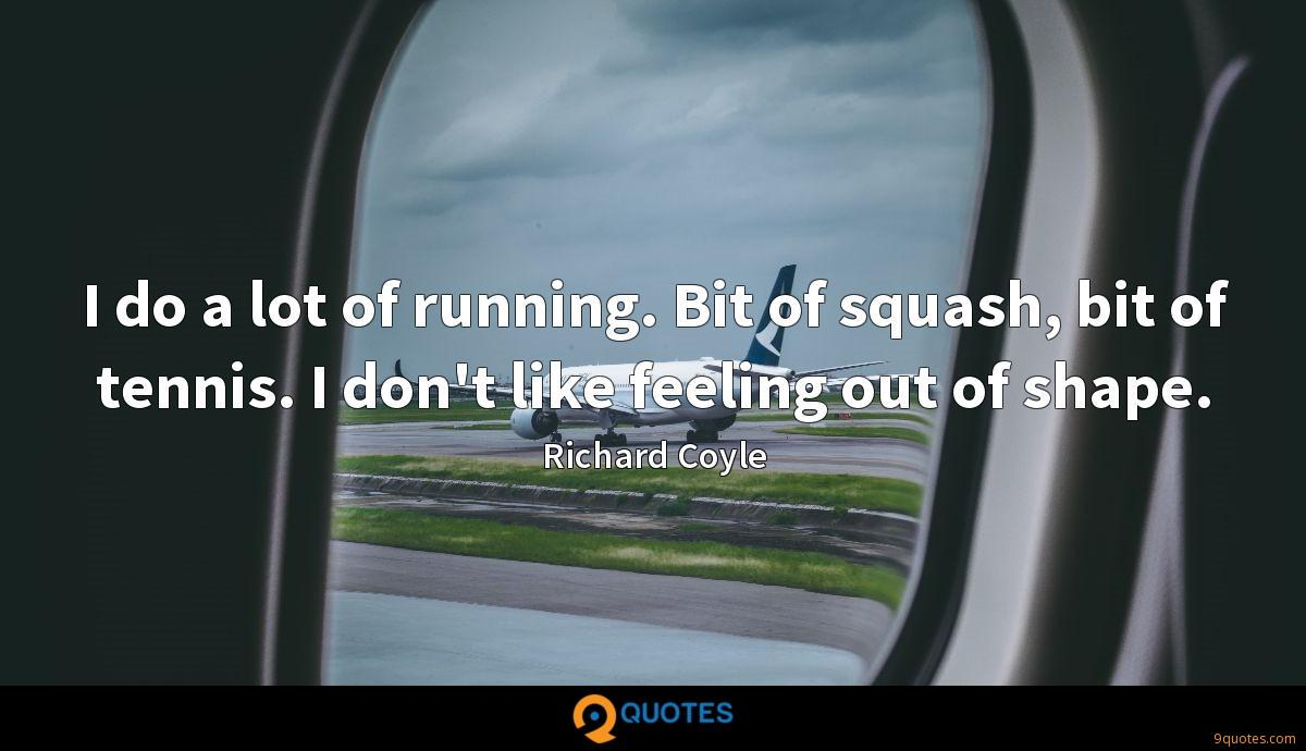 I do a lot of running. Bit of squash, bit of tennis. I don't like feeling out of shape.