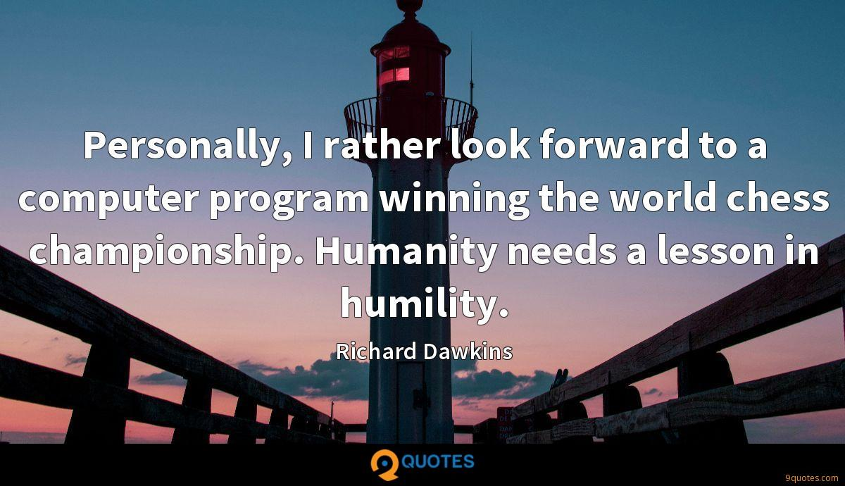 Personally, I rather look forward to a computer program winning the world chess championship. Humanity needs a lesson in humility.