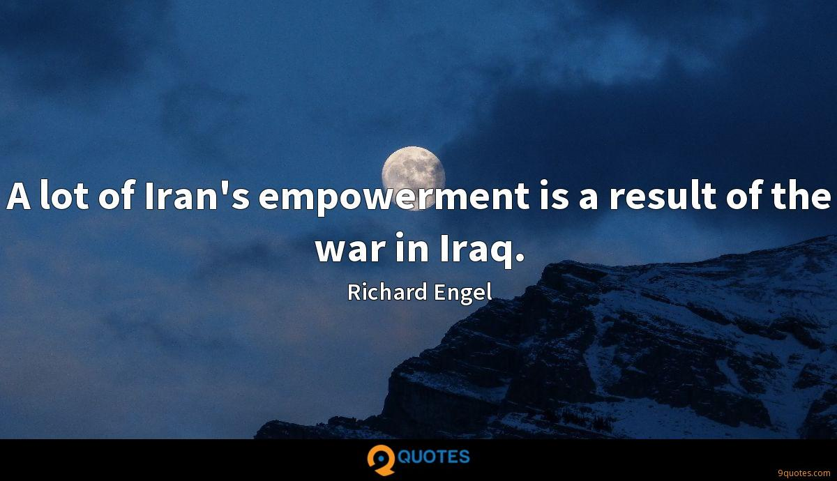 A lot of Iran's empowerment is a result of the war in Iraq.