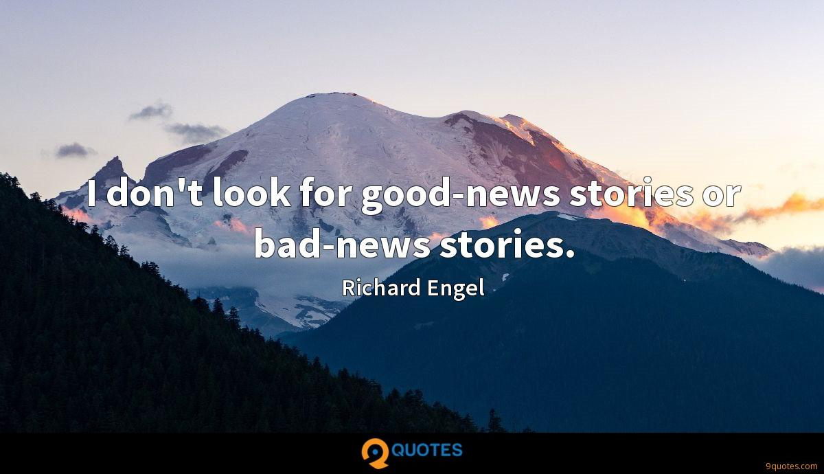 I don't look for good-news stories or bad-news stories.