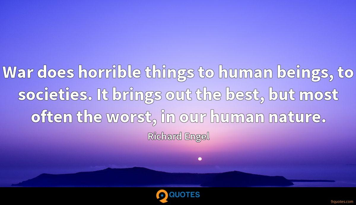 War does horrible things to human beings, to societies. It brings out the best, but most often the worst, in our human nature.