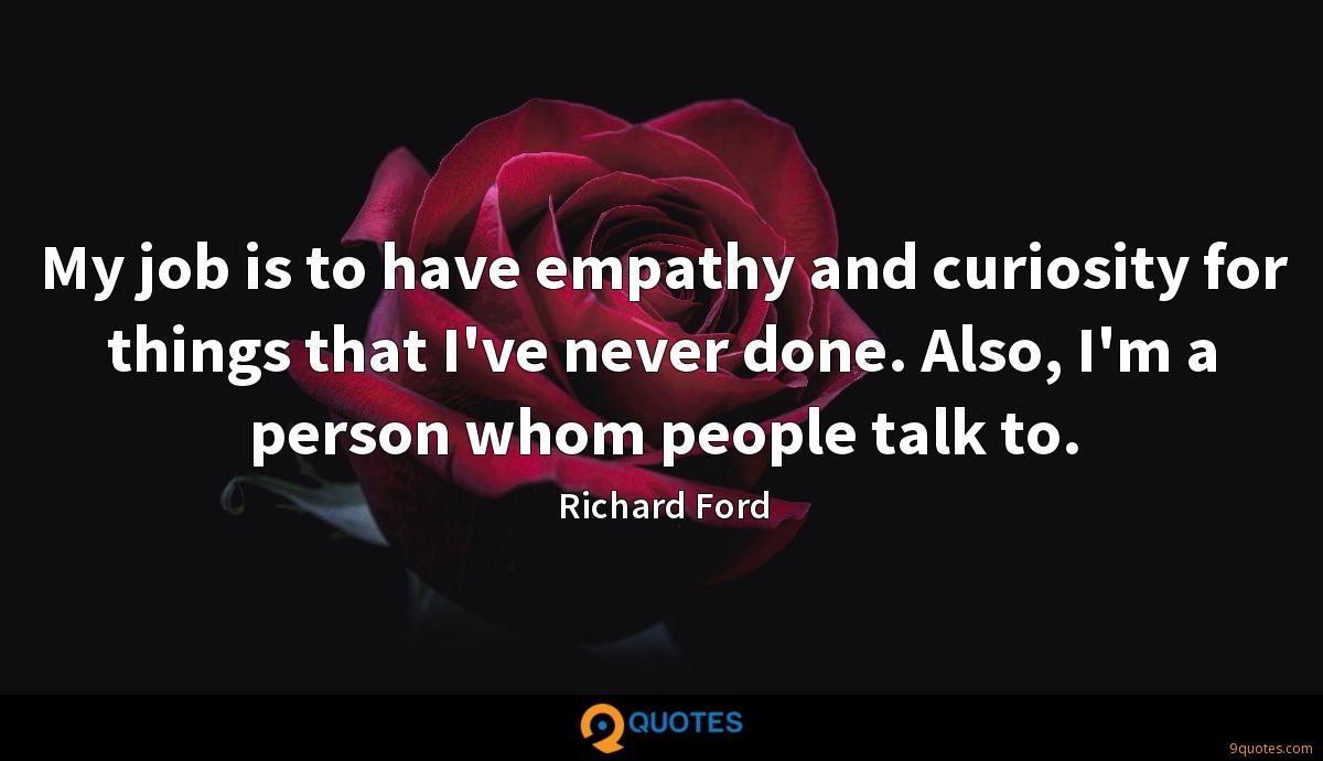 My job is to have empathy and curiosity for things that I've never done. Also, I'm a person whom people talk to.