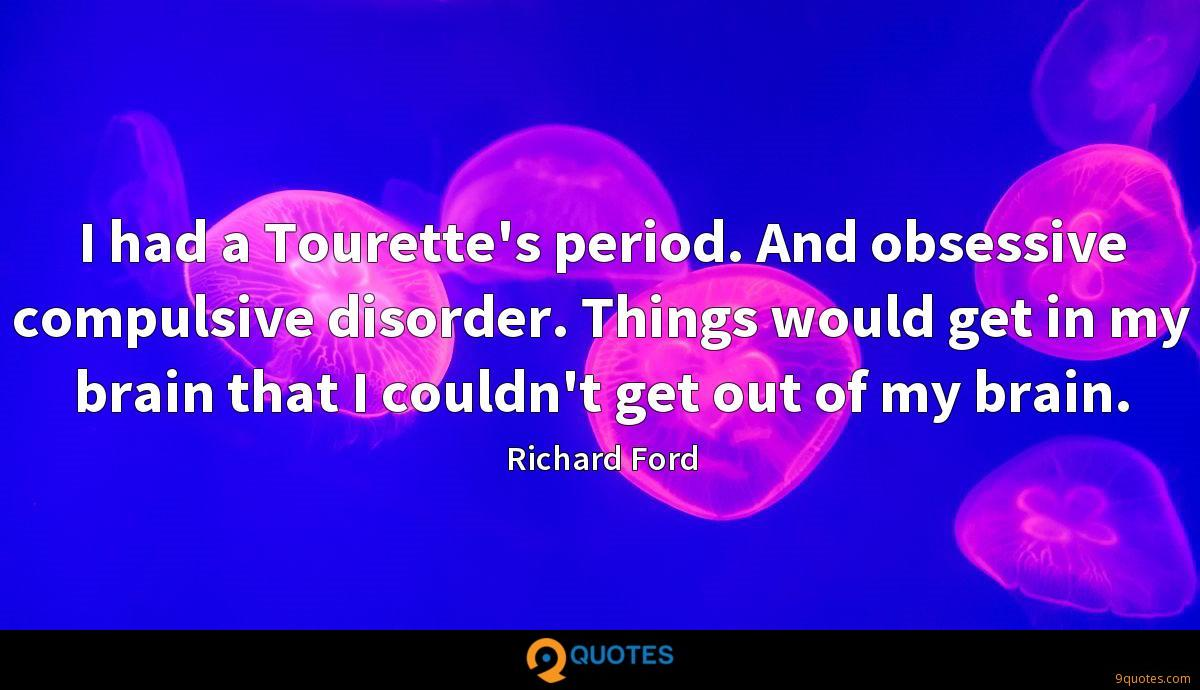 I had a Tourette's period. And obsessive compulsive disorder. Things would get in my brain that I couldn't get out of my brain.
