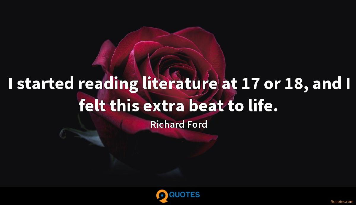 I started reading literature at 17 or 18, and I felt this extra beat to life.
