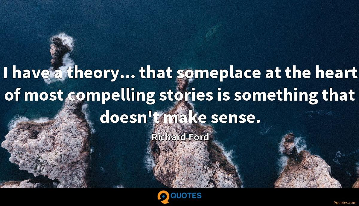 I have a theory... that someplace at the heart of most compelling stories is something that doesn't make sense.