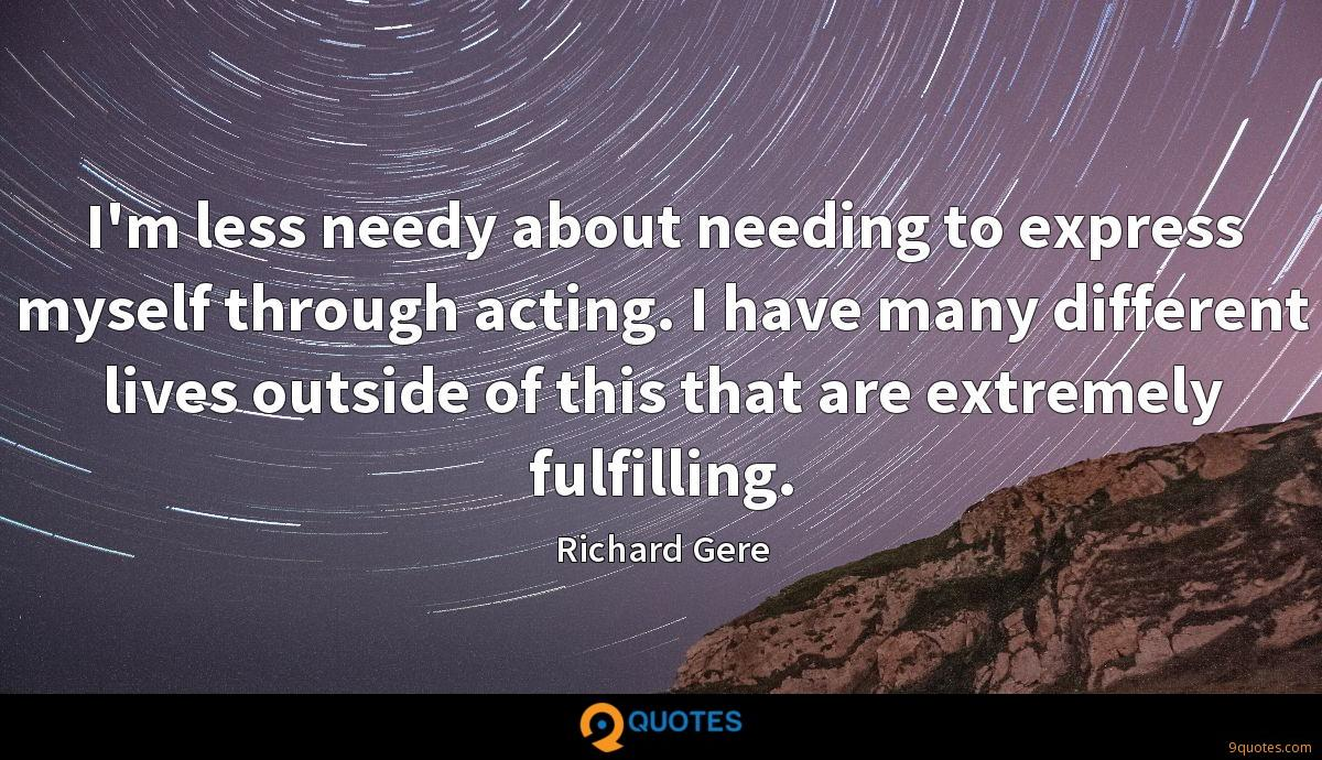I'm less needy about needing to express myself through acting. I have many different lives outside of this that are extremely fulfilling.