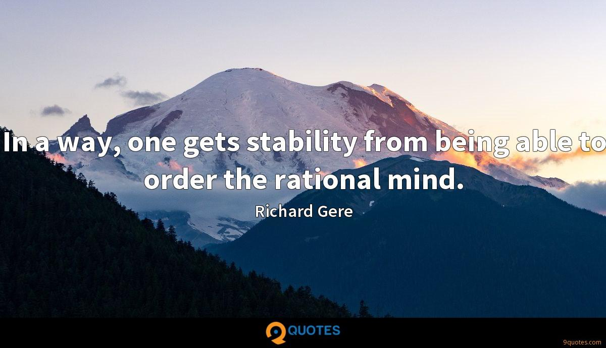In a way, one gets stability from being able to order the rational mind.