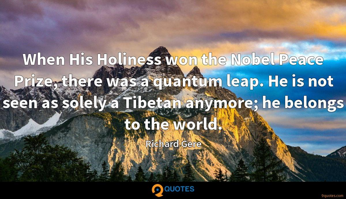 When His Holiness won the Nobel Peace Prize, there was a quantum leap. He is not seen as solely a Tibetan anymore; he belongs to the world.