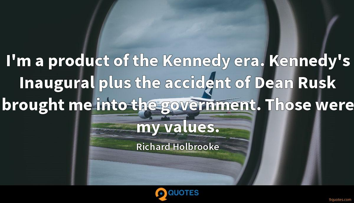 I'm a product of the Kennedy era. Kennedy's Inaugural plus the accident of Dean Rusk brought me into the government. Those were my values.