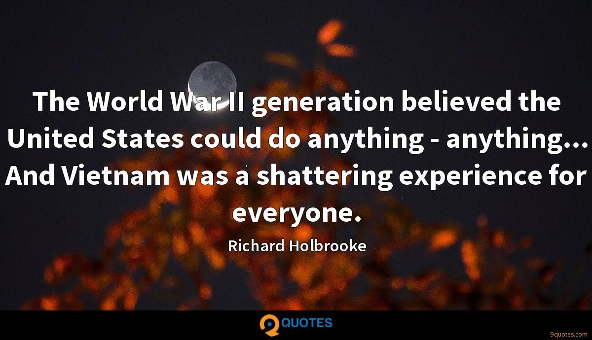 The World War II generation believed the United States could do anything - anything... And Vietnam was a shattering experience for everyone.