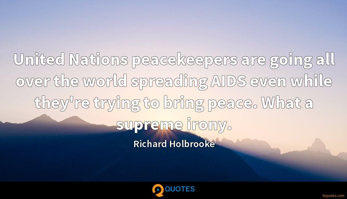 United Nations peacekeepers are going all over the world spreading AIDS even while they're trying to bring peace. What a supreme irony.