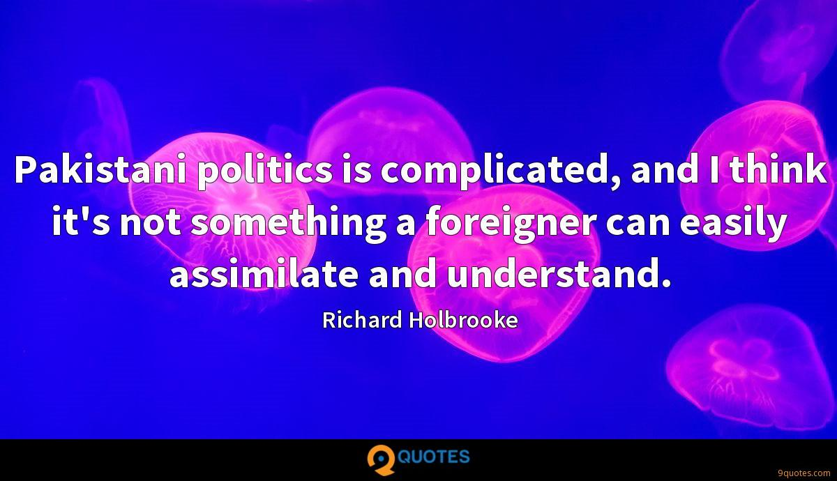 Pakistani politics is complicated, and I think it's not something a foreigner can easily assimilate and understand.