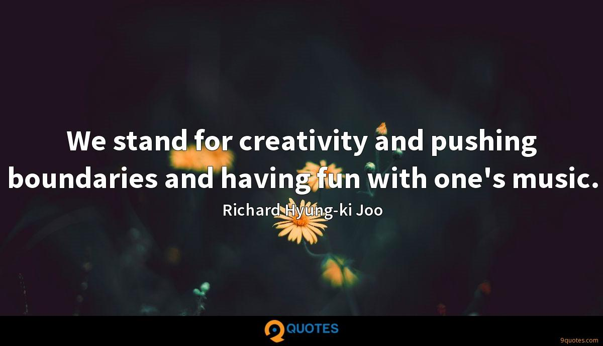 We stand for creativity and pushing boundaries and having fun with one's music.