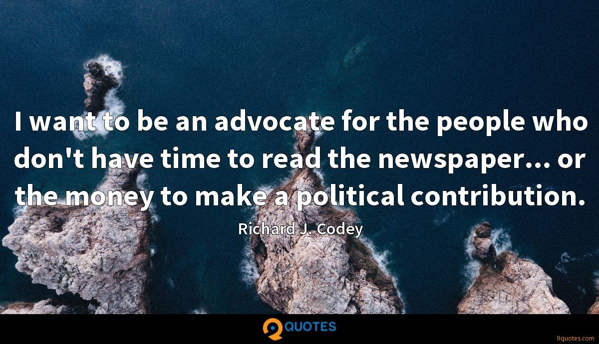 I want to be an advocate for the people who don't have time to read the newspaper... or the money to make a political contribution.