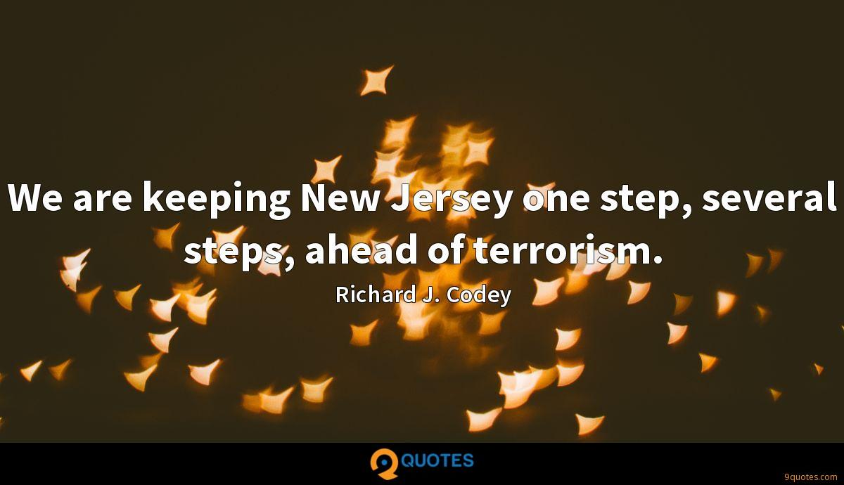 We are keeping New Jersey one step, several steps, ahead of terrorism.