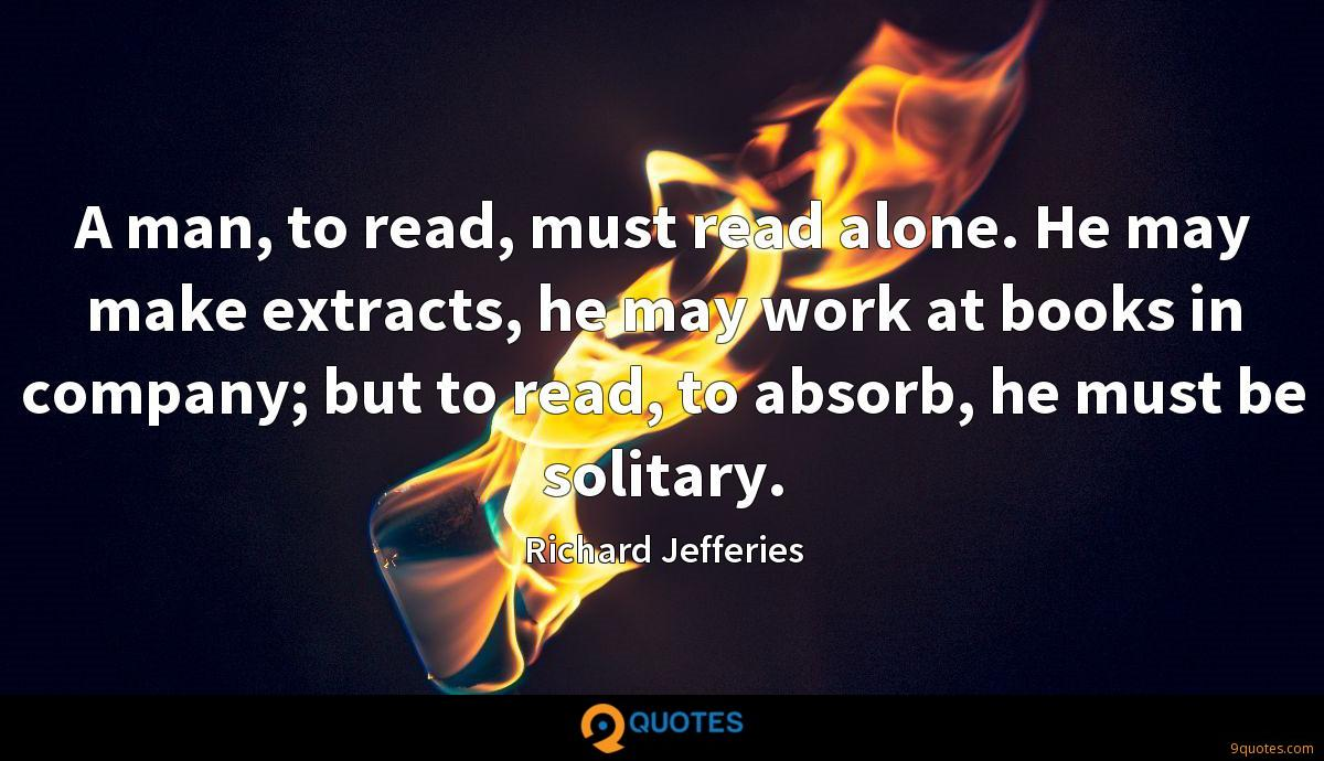 A man, to read, must read alone. He may make extracts, he may work at books in company; but to read, to absorb, he must be solitary.