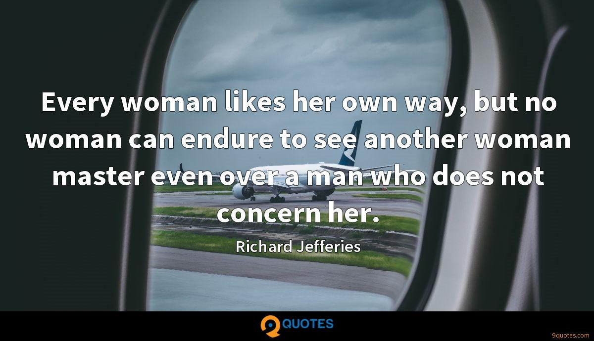 Every woman likes her own way, but no woman can endure to see another woman master even over a man who does not concern her.