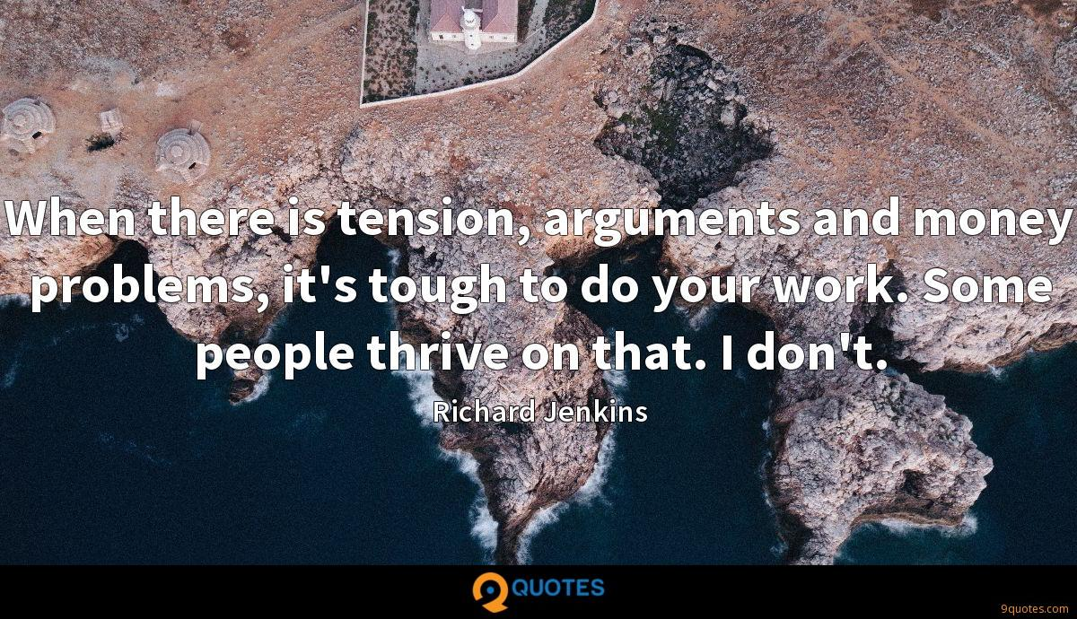When there is tension, arguments and money problems, it's tough to do your work. Some people thrive on that. I don't.