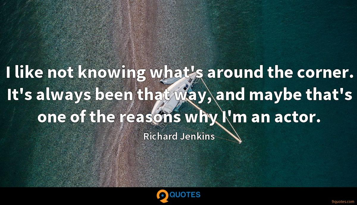 I like not knowing what's around the corner. It's always been that way, and maybe that's one of the reasons why I'm an actor.