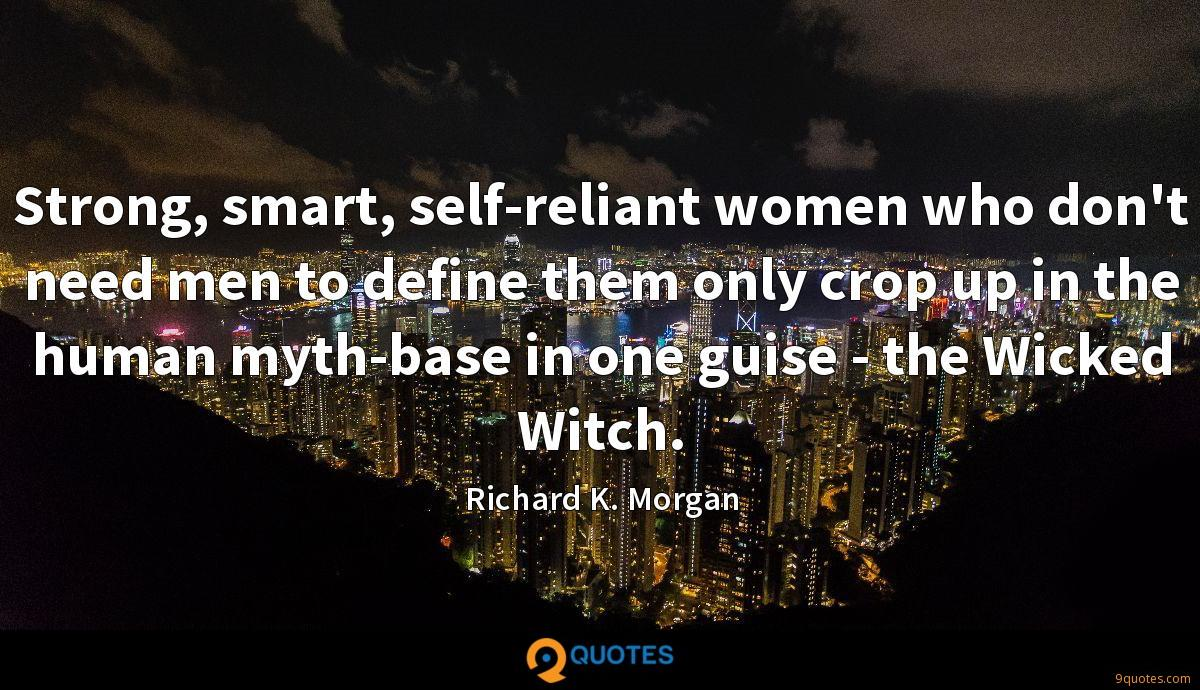 Strong, smart, self-reliant women who don't need men to define them only crop up in the human myth-base in one guise - the Wicked Witch.
