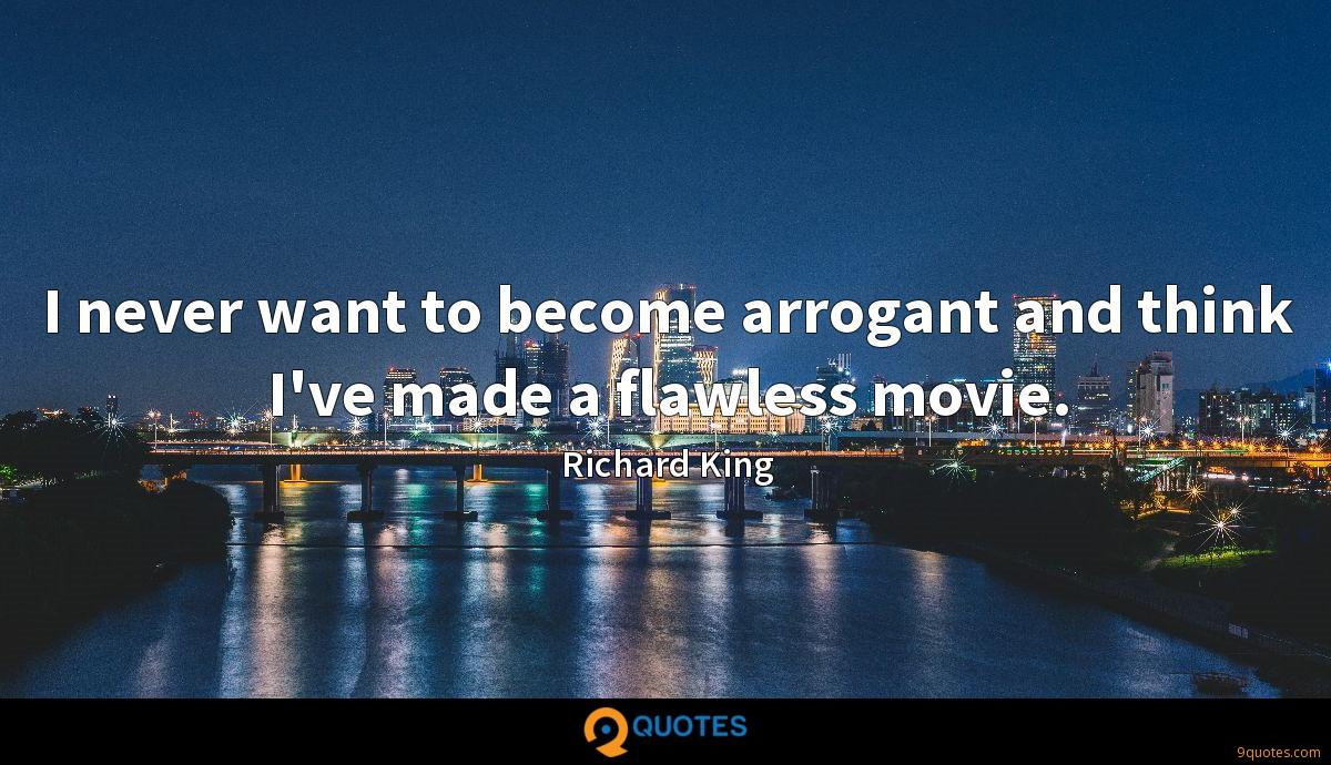I never want to become arrogant and think I've made a flawless movie.